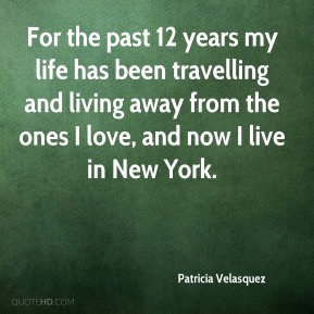 Patricia Velasquez  - For the past 12 years my life has been travelling and living away from the ones I love, and now I live in New York.