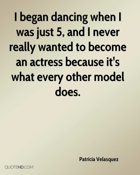 I began dancing when I was just 5, and I never really wanted to become an actress because it's what every other model does.