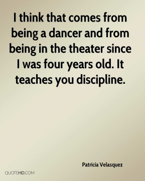 I think that comes from being a dancer and from being in the theater since I was four years old. It teaches you discipline.