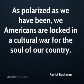 Patrick Buchanan - As polarized as we have been, we Americans are locked in a cultural war for the soul of our country.