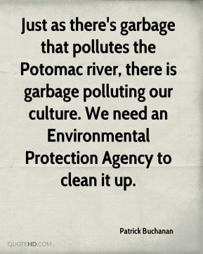 Patrick Buchanan - Just as there's garbage that pollutes the Potomac river, there is garbage polluting our culture. We need an Environmental Protection Agency to clean it up.