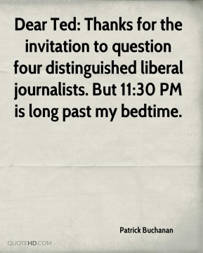 Dear Ted: Thanks for the invitation to question four distinguished liberal journalists. But 11:30 PM is long past my bedtime.