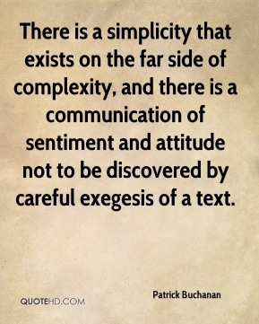 There is a simplicity that exists on the far side of complexity, and there is a communication of sentiment and attitude not to be discovered by careful exegesis of a text.
