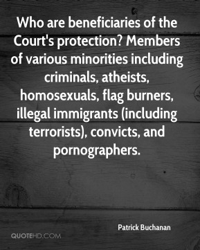 Who are beneficiaries of the Court's protection? Members of various minorities including criminals, atheists, homosexuals, flag burners, illegal immigrants (including terrorists), convicts, and pornographers.