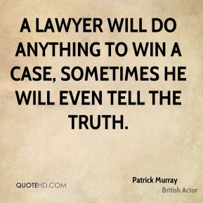 Patrick Murray - A Lawyer will do anything to win a case, sometimes he will even tell the truth.