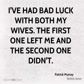 Patrick Murray - I've had bad luck with both my wives. The first one left me and the second one didn't.