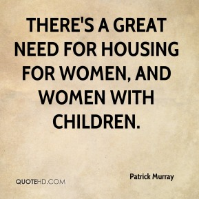 Patrick Murray  - There's a great need for housing for women, and women with children.