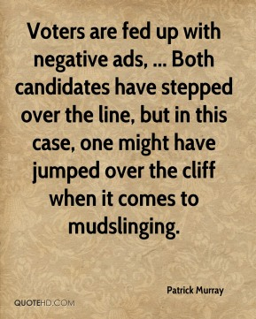 Patrick Murray  - Voters are fed up with negative ads, ... Both candidates have stepped over the line, but in this case, one might have jumped over the cliff when it comes to mudslinging.