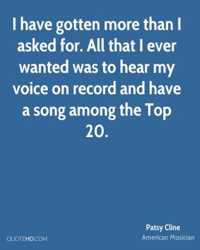 I have gotten more than I asked for. All that I ever wanted was to hear my voice on record and have a song among the Top 20.