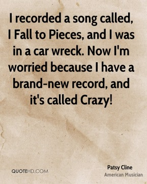I recorded a song called, I Fall to Pieces, and I was in a car wreck. Now I'm worried because I have a brand-new record, and it's called Crazy!