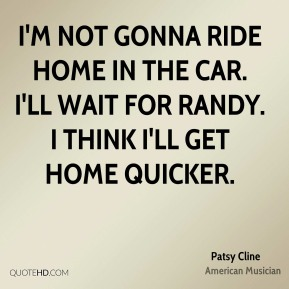 Patsy Cline - I'm not gonna ride home in the car. I'll wait for Randy. I think I'll get home quicker.