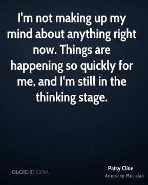 I'm not making up my mind about anything right now. Things are happening so quickly for me, and I'm still in the thinking stage.