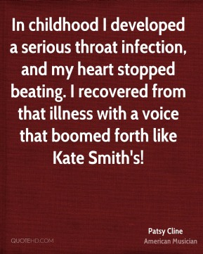 In childhood I developed a serious throat infection, and my heart stopped beating. I recovered from that illness with a voice that boomed forth like Kate Smith's!