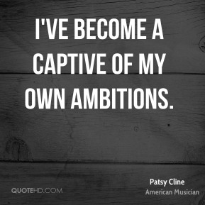 I've become a captive of my own ambitions.
