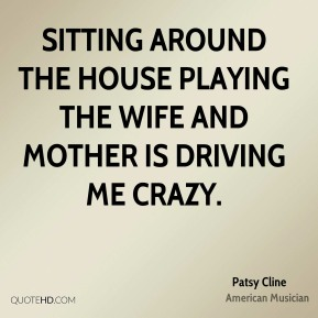 Sitting around the house playing the wife and mother is driving me crazy.