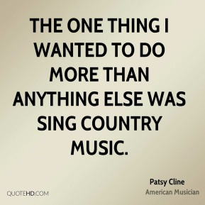 The one thing I wanted to do more than anything else was sing country music.