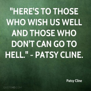 """Here's to those who wish us well and those who don't can go to hell."" - Patsy Cline."