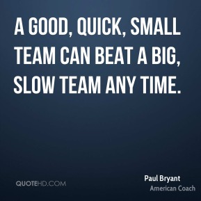 Paul Bryant - A good, quick, small team can beat a big, slow team any time.