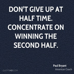Don't give up at half time. Concentrate on winning the second half.