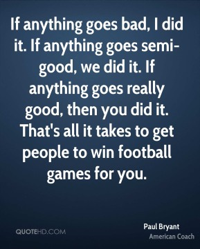 If anything goes bad, I did it. If anything goes semi-good, we did it. If anything goes really good, then you did it. That's all it takes to get people to win football games for you.