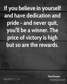 Paul Bryant - If you believe in yourself and have dedication and pride - and never quit, you'll be a winner. The price of victory is high but so are the rewards.