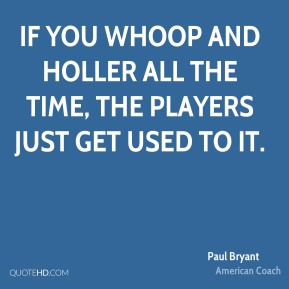 Paul Bryant - If you whoop and holler all the time, the players just get used to it.