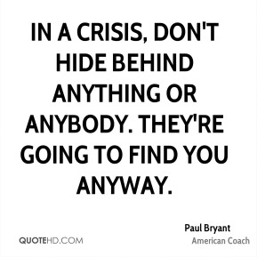 In a crisis, don't hide behind anything or anybody. They're going to find you anyway.