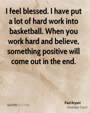 I feel blessed. I have put a lot of hard work into basketball. When you work hard and believe, something positive will come out in the end.