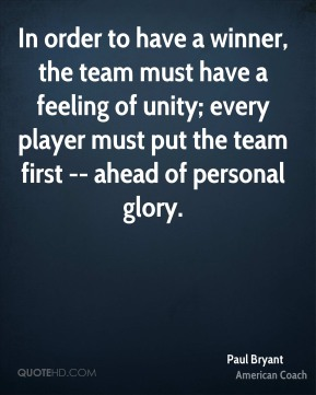 Paul Bryant  - In order to have a winner, the team must have a feeling of unity; every player must put the team first -- ahead of personal glory.