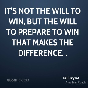 It's not the will to win, but the will to prepare to win that makes the difference. .