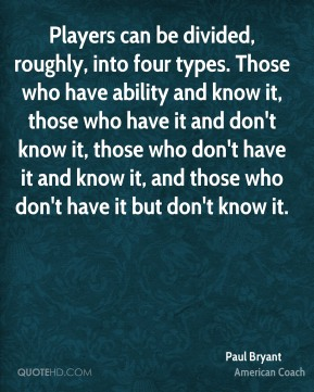 Players can be divided, roughly, into four types. Those who have ability and know it, those who have it and don't know it, those who don't have it and know it, and those who don't have it but don't know it.