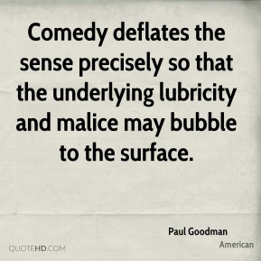 Paul Goodman  - Comedy deflates the sense precisely so that the underlying lubricity and malice may bubble to the surface.