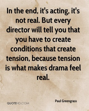 Paul Greengrass - In the end, it's acting, it's not real. But every director will tell you that you have to create conditions that create tension, because tension is what makes drama feel real.