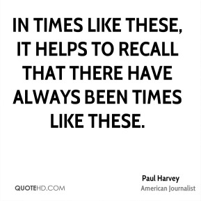 Paul Harvey - In times like these, it helps to recall that there have always been times like these.