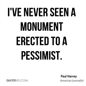 I've never seen a monument erected to a pessimist.