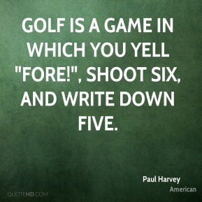 """Paul Harvey  - Golf is a game in which you yell """"Fore!"""", shoot six, and write down five."""