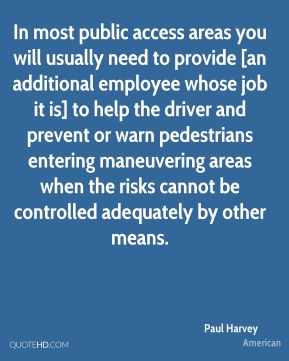 Paul Harvey  - In most public access areas you will usually need to provide [an additional employee whose job it is] to help the driver and prevent or warn pedestrians entering maneuvering areas when the risks cannot be controlled adequately by other means.
