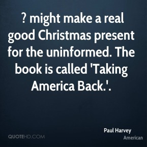 Paul Harvey  -  ? might make a real good Christmas present for the uninformed. The book is called 'Taking America Back.'.