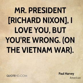 Mr. President [Richard Nixon], I love you, but you're wrong. (on the Vietnam War).
