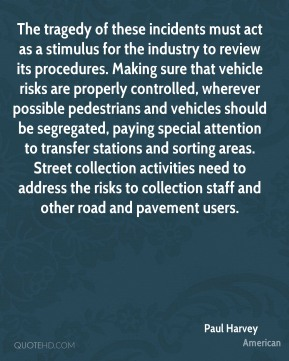 Paul Harvey  - The tragedy of these incidents must act as a stimulus for the industry to review its procedures. Making sure that vehicle risks are properly controlled, wherever possible pedestrians and vehicles should be segregated, paying special attention to transfer stations and sorting areas. Street collection activities need to address the risks to collection staff and other road and pavement users.