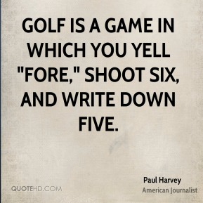 "Paul Harvey - Golf is a game in which you yell ""fore,"" shoot six, and write down five."