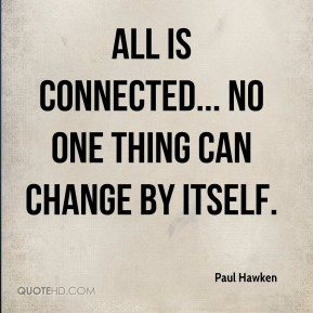 All is connected... no one thing can change by itself.