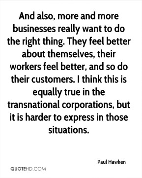 And also, more and more businesses really want to do the right thing. They feel better about themselves, their workers feel better, and so do their customers. I think this is equally true in the transnational corporations, but it is harder to express in those situations.