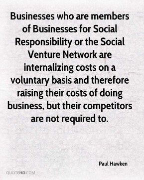 Paul Hawken - Businesses who are members of Businesses for Social Responsibility or the Social Venture Network are internalizing costs on a voluntary basis and therefore raising their costs of doing business, but their competitors are not required to.