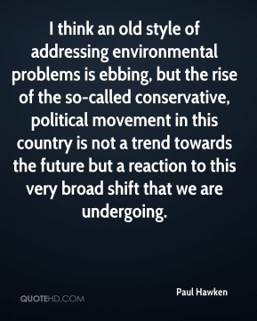 Paul Hawken - I think an old style of addressing environmental problems is ebbing, but the rise of the so-called conservative, political movement in this country is not a trend towards the future but a reaction to this very broad shift that we are undergoing.