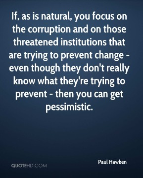 Paul Hawken - If, as is natural, you focus on the corruption and on those threatened institutions that are trying to prevent change - even though they don't really know what they're trying to prevent - then you can get pessimistic.