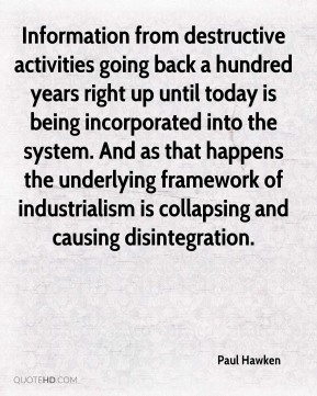 Paul Hawken - Information from destructive activities going back a hundred years right up until today is being incorporated into the system. And as that happens the underlying framework of industrialism is collapsing and causing disintegration.