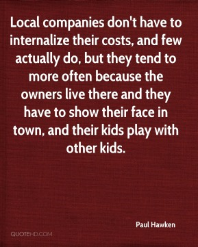Local companies don't have to internalize their costs, and few actually do, but they tend to more often because the owners live there and they have to show their face in town, and their kids play with other kids.