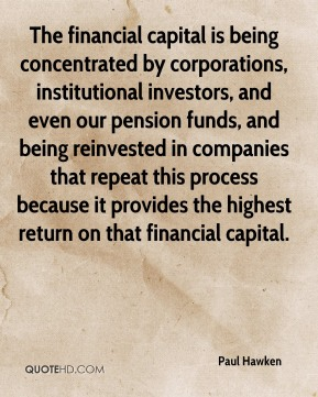 The financial capital is being concentrated by corporations, institutional investors, and even our pension funds, and being reinvested in companies that repeat this process because it provides the highest return on that financial capital.
