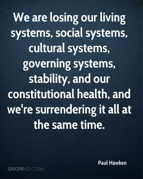 Paul Hawken - We are losing our living systems, social systems, cultural systems, governing systems, stability, and our constitutional health, and we're surrendering it all at the same time.